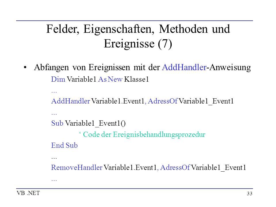 33 Felder, Eigenschaften, Methoden und Ereignisse (7) Abfangen von Ereignissen mit der AddHandler-Anweisung Dim Variable1 As New Klasse1... AddHandler