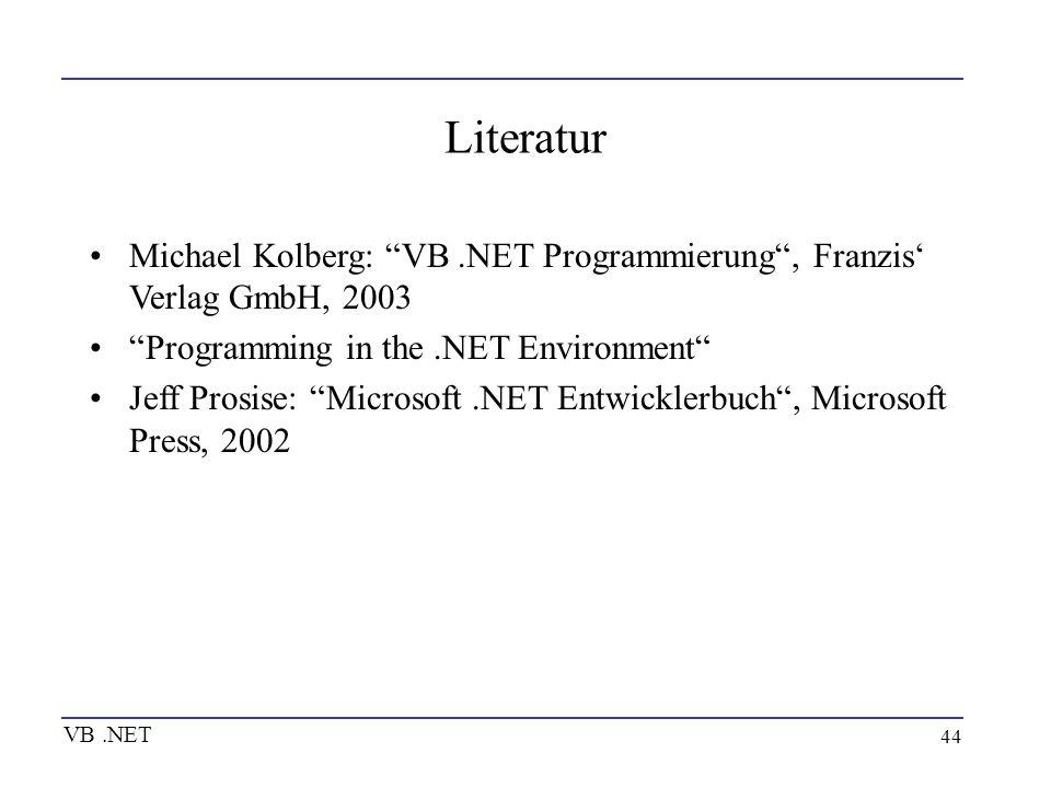 44 Literatur Michael Kolberg: VB.NET Programmierung, Franzis Verlag GmbH, 2003 Programming in the.NET Environment Jeff Prosise: Microsoft.NET Entwickl