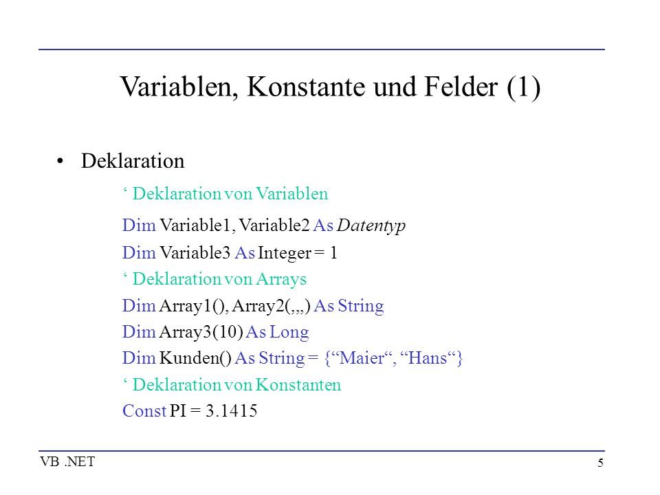 5 Variablen, Konstante und Felder (1) Deklaration Deklaration von Variablen Dim Variable1, Variable2 As Datentyp Dim Variable3 As Integer = 1 Deklarat