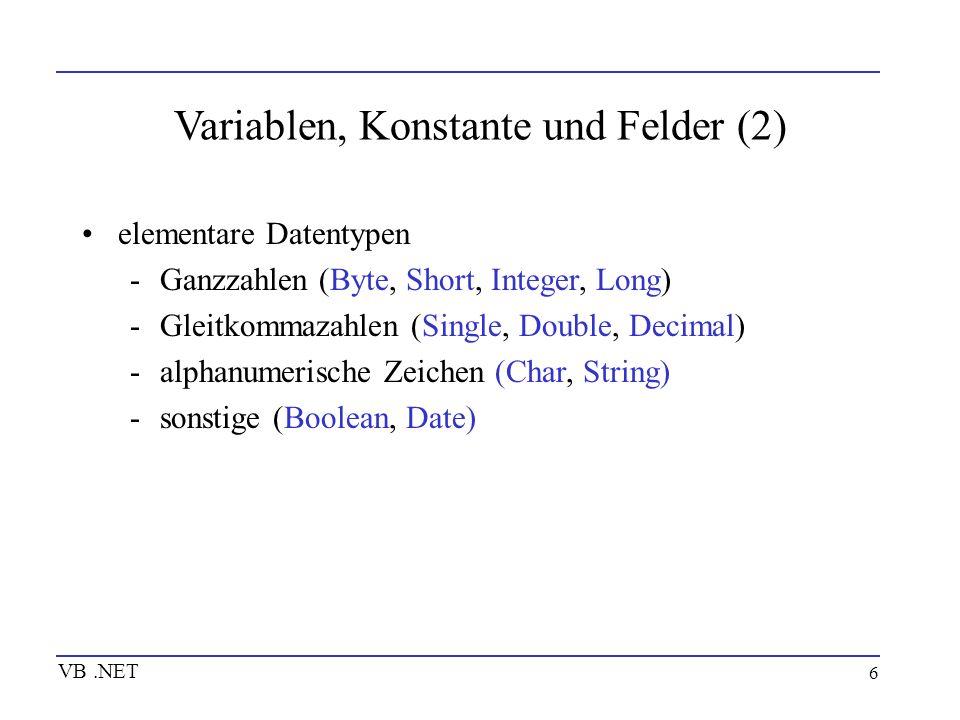 6 Variablen, Konstante und Felder (2) VB.NET elementare Datentypen -Ganzzahlen (Byte, Short, Integer, Long) -Gleitkommazahlen (Single, Double, Decimal