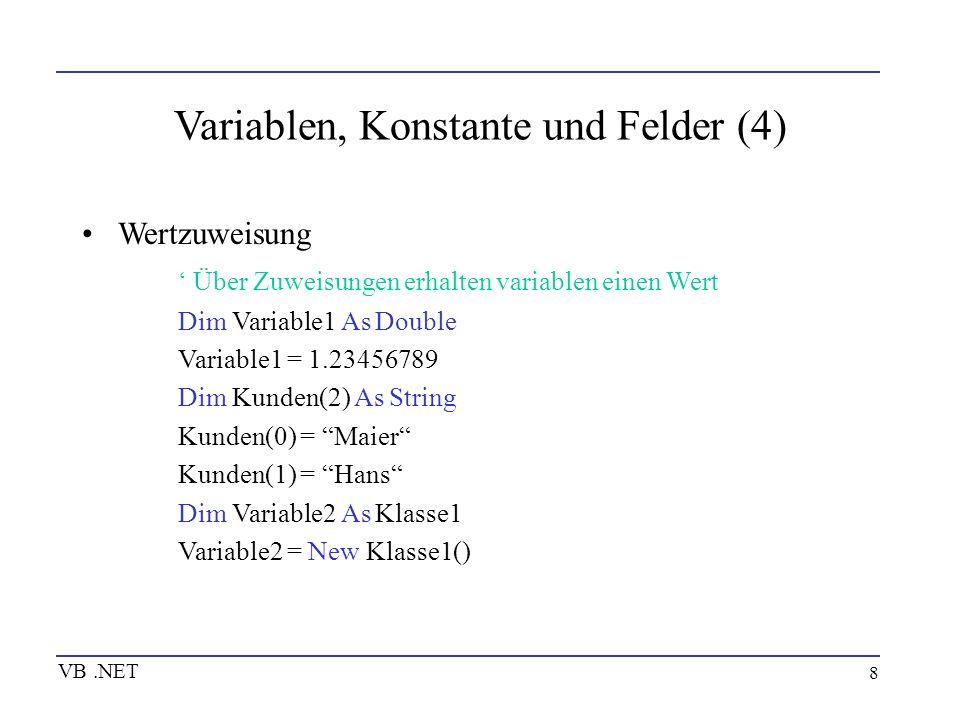 9 Variablen, Konstante und Felder (5) VB.NET Typkonvertierung -implizite Konvertierung (Option Strict Off) Dim i As Integer, d As Double i = 432 d = i -explizite Konvertierung (CBool, CByte, CChar, CDate, CDbl, CDec, CInt, CLng, CObj, CShort, CSng, CStr) d = CDbl(i) -generische Umwandlungsfunktion CType d = CType(i, Double)