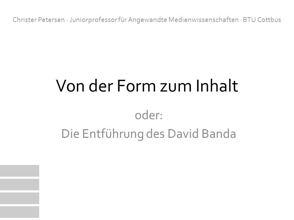 Von der Form zum Inhalt oder: Die Entführung des David Banda Christer Petersen · Juniorprofessor für Angewandte Medienwissenschaften · BTU Cottbus