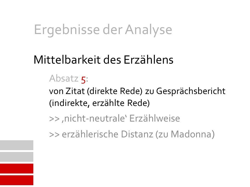 Mittelbarkeit des Erzählens Absatz 5: von Zitat (direkte Rede) zu Gesprächsbericht (indirekte, erzählte Rede) >> nicht-neutrale Erzählweise >> erzählerische Distanz (zu Madonna ) Ergebnisse der Analyse