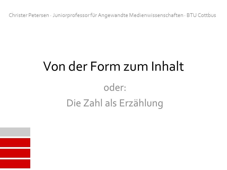 Von der Form zum Inhalt oder: Die Zahl als Erzählung Christer Petersen · Juniorprofessor für Angewandte Medienwissenschaften · BTU Cottbus