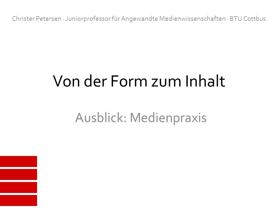 Von der Form zum Inhalt Ausblick: Medienpraxis Christer Petersen · Juniorprofessor für Angewandte Medienwissenschaften · BTU Cottbus