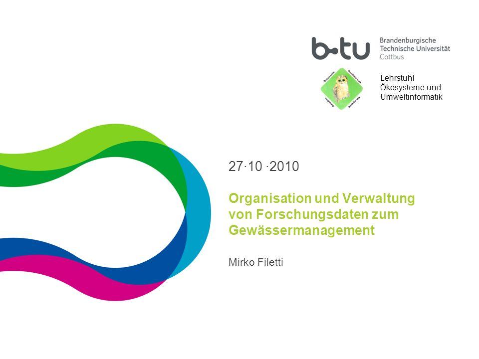 11 27·10 ·2010 Organisation und Verwaltung von Forschungsdaten zum Gewässermanagement Mirko Filetti Lehrstuhl Ökosysteme und Umweltinformatik