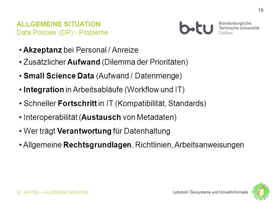 19 ALLGEMEINE SITUATION Data Policies (DP) - Probleme Akzeptanz bei Personal / Anreize Zusätzlicher Aufwand (Dilemma der Prioritäten) Small Science Data (Aufwand / Datenmenge) Integration in Arbeitsabläufe (Workflow und IT) Schneller Fortschritt in IT (Kompatibilität, Standards) Interoperabilität (Austausch von Metadaten) Wer trägt Verantwortung für Datenhaltung Allgemeine Rechtsgrundlagen, Richtlinien, Arbeitsanweisungen Lehrstuhl Ökosysteme und Umweltinformatik 19 02 · KAPITEL – ALLGEMEINE SITUATION