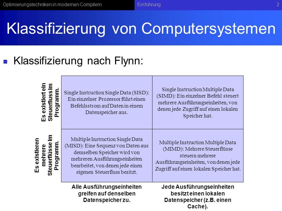 Optimierungstechniken in modernen CompilernEinführung2 Klassifizierung von Computersystemen Klassifizierung nach Flynn: Single Instruction Single Data (SISD): Ein einzelner Prozessor führt einen Befehlsstrom auf Daten in einem Datenspeicher aus.