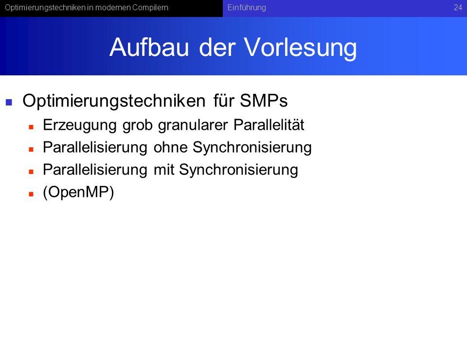 Optimierungstechniken in modernen CompilernEinführung24 Aufbau der Vorlesung Optimierungstechniken für SMPs Erzeugung grob granularer Parallelität Parallelisierung ohne Synchronisierung Parallelisierung mit Synchronisierung (OpenMP)