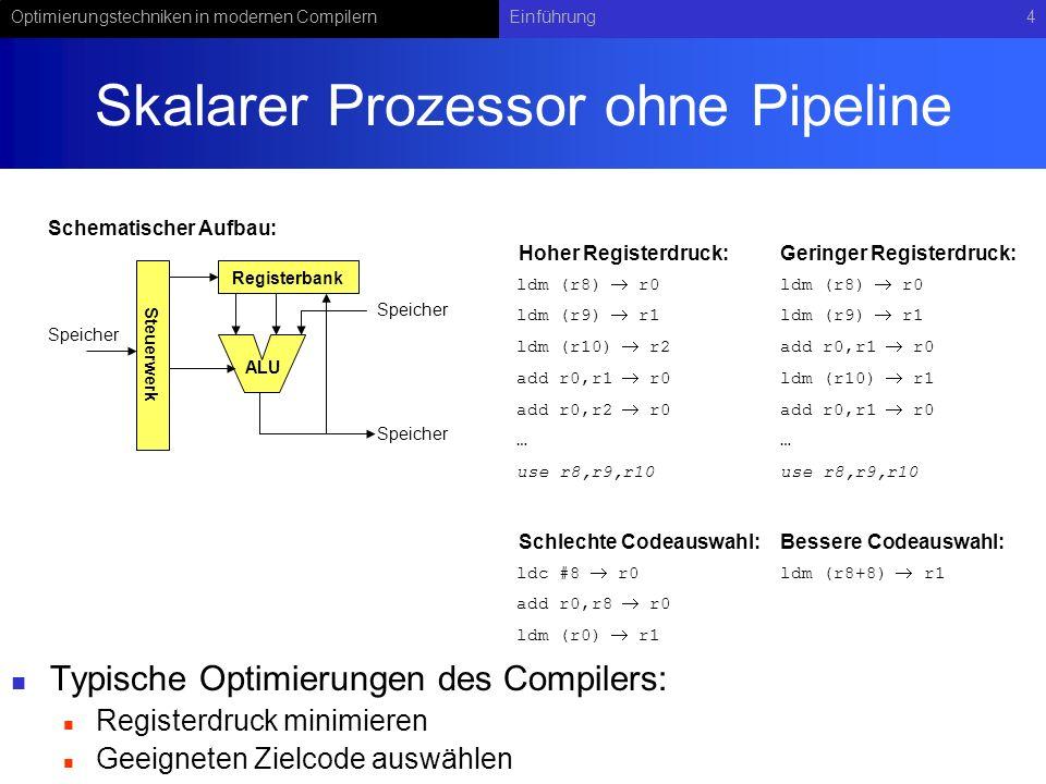 Optimierungstechniken in modernen CompilernEinführung4 Skalarer Prozessor ohne Pipeline Typische Optimierungen des Compilers: Registerdruck minimieren Geeigneten Zielcode auswählen Steuerwerk Registerbank ALU Speicher ldm (r8) r0 ldm (r9) r1 ldm (r10) r2 add r0,r1 r0 add r0,r2 r0 … use r8,r9,r10 ldm (r8) r0 ldm (r9) r1 add r0,r1 r0 ldm (r10) r1 add r0,r1 r0 … use r8,r9,r10 ldc #8 r0 add r0,r8 r0 ldm (r0) r1 ldm (r8+8) r1 Speicher Schematischer Aufbau: Hoher Registerdruck:Geringer Registerdruck: Schlechte Codeauswahl:Bessere Codeauswahl: