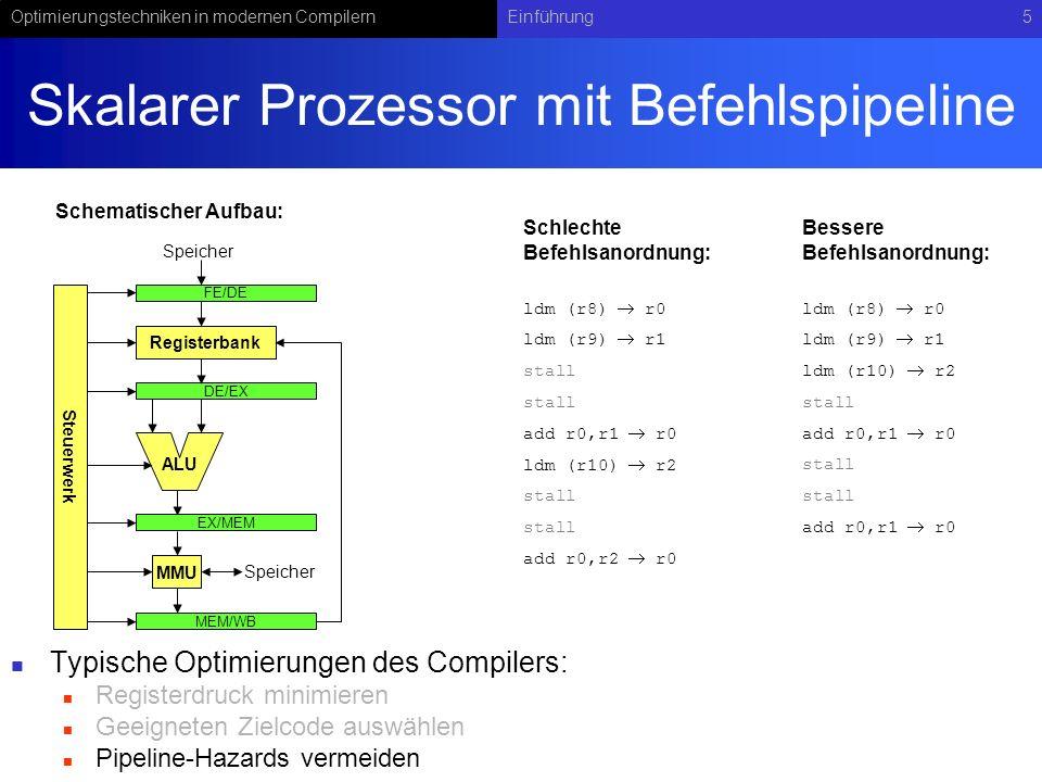 Optimierungstechniken in modernen CompilernEinführung5 Skalarer Prozessor mit Befehlspipeline Typische Optimierungen des Compilers: Registerdruck minimieren Geeigneten Zielcode auswählen Pipeline-Hazards vermeiden Registerbank ALU Speicher FE/DE Speicher DE/EX EX/MEM Steuerwerk MMU MEM/WB ldm (r8) r0 ldm (r9) r1 stall add r0,r1 r0 ldm (r10) r2 stall add r0,r2 r0 ldm (r8) r0 ldm (r9) r1 ldm (r10) r2 stall add r0,r1 r0 stall add r0,r1 r0 Schematischer Aufbau: Schlechte Befehlsanordnung: Bessere Befehlsanordnung: