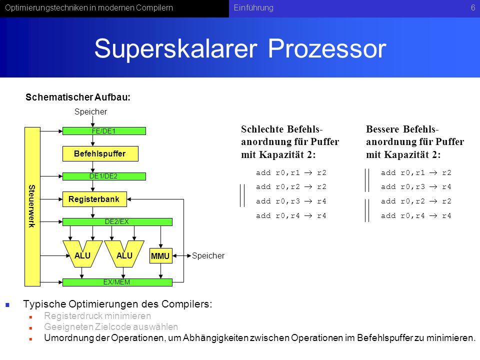 Optimierungstechniken in modernen CompilernEinführung6 Superskalarer Prozessor Typische Optimierungen des Compilers: Registerdruck minimieren Geeigneten Zielcode auswählen Umordnung der Operationen, um Abhängigkeiten zwischen Operationen im Befehlspuffer zu minimieren.