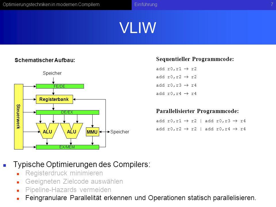 Optimierungstechniken in modernen CompilernEinführung7 VLIW Typische Optimierungen des Compilers: Registerdruck minimieren Geeigneten Zielcode auswählen Pipeline-Hazards vermeiden Feingranulare Parallelität erkennen und Operationen statisch parallelisieren.