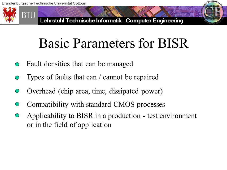 Lehrstuhl Technische Informatik - Computer Engineering Brandenburgische Technische Universität Cottbus Basic Parameters for BISR Fault densities that can be managed Overhead (chip area, time, dissipated power) Types of faults that can / cannot be repaired Compatibility with standard CMOS processes Applicability to BISR in a production - test environment or in the field of application
