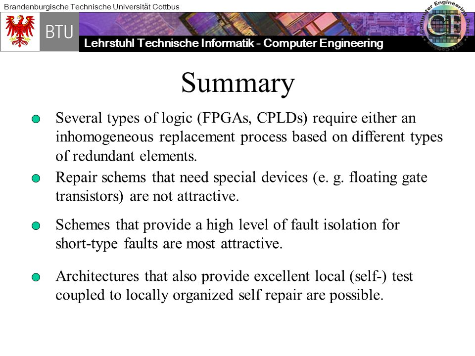 Lehrstuhl Technische Informatik - Computer Engineering Brandenburgische Technische Universität Cottbus Summary Several types of logic (FPGAs, CPLDs) require either an inhomogeneous replacement process based on different types of redundant elements.