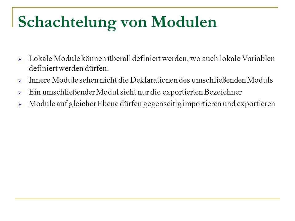 Schachtelung von Modulen Lokale Module können überall definiert werden, wo auch lokale Variablen definiert werden dürfen. Innere Module sehen nicht di