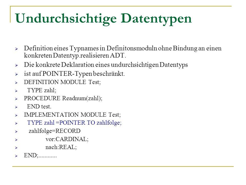 Undurchsichtige Datentypen Definition eines Typnames in Definitonsmoduln ohne Bindung an einen konkreten Datentyp.realisieren ADT. Die konkrete Deklar