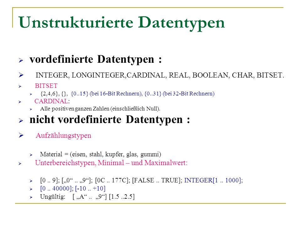 Unstrukturierte Datentypen vordefinierte Datentypen : INTEGER, LONGINTEGER,CARDINAL, REAL, BOOLEAN, CHAR, BITSET. BITSET {2,4,6}, {}, {0..15} (bei 16-