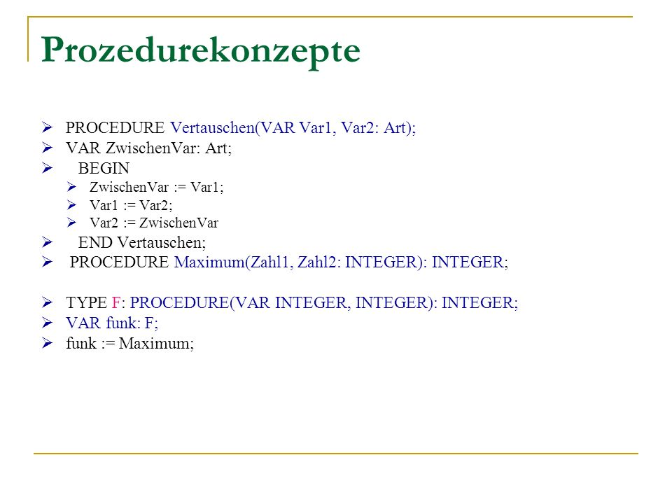 Prozedurekonzepte PROCEDURE Vertauschen(VAR Var1, Var2: Art); VAR ZwischenVar: Art; BEGIN ZwischenVar := Var1; Var1 := Var2; Var2 := ZwischenVar END Vertauschen; PROCEDURE Maximum(Zahl1, Zahl2: INTEGER): INTEGER; TYPE F: PROCEDURE(VAR INTEGER, INTEGER): INTEGER; VAR funk: F; funk := Maximum;