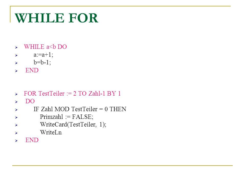 WHILE a<b DO a:=a+1; b=b-1; END FOR TestTeiler := 2 TO Zahl-1 BY 1 DO IF Zahl MOD TestTeiler = 0 THEN Primzahl := FALSE; WriteCard(TestTeiler, 1); Wri