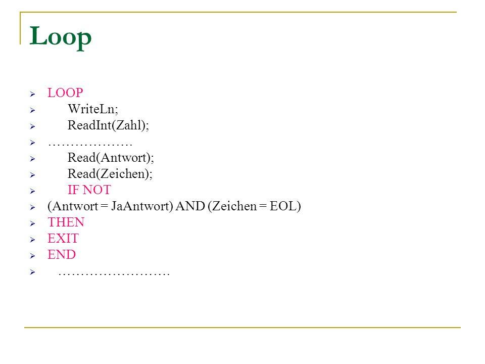 Loop LOOP WriteLn; ReadInt(Zahl); ………………. Read(Antwort); Read(Zeichen); IF NOT (Antwort = JaAntwort) AND (Zeichen = EOL) THEN EXIT END …………………….