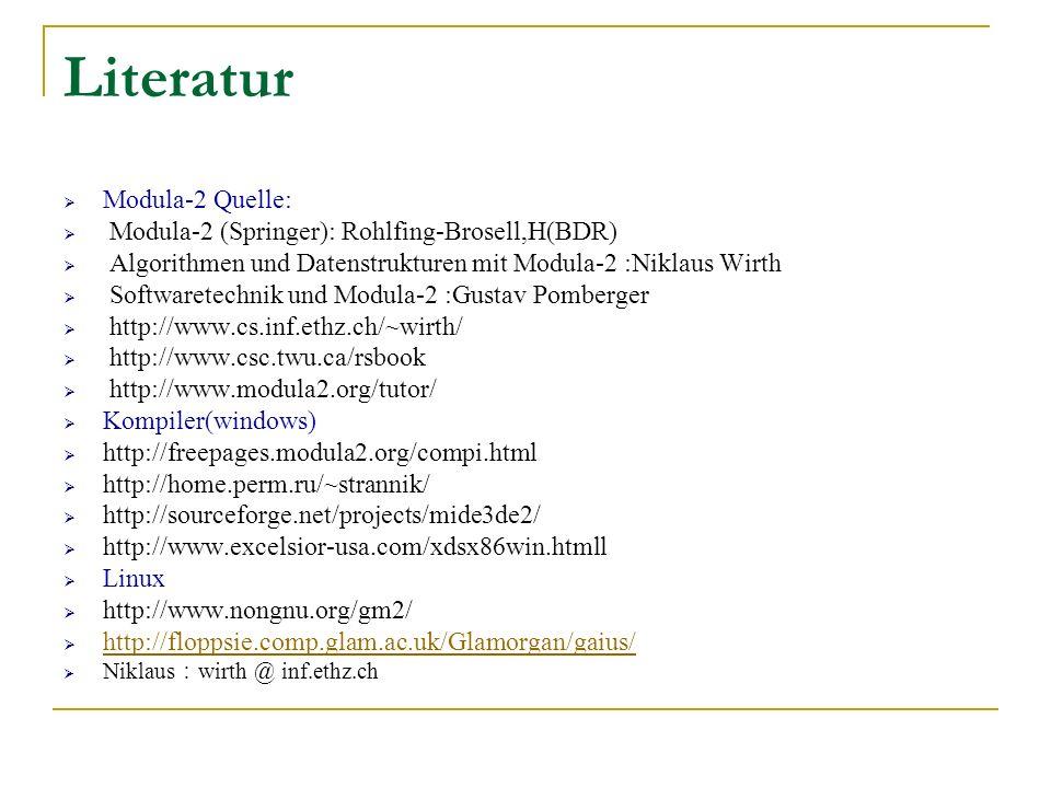 Literatur Modula-2 Quelle: Modula-2 (Springer): Rohlfing-Brosell,H(BDR) Algorithmen und Datenstrukturen mit Modula-2 :Niklaus Wirth Softwaretechnik un