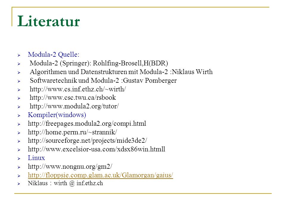 Literatur Modula-2 Quelle: Modula-2 (Springer): Rohlfing-Brosell,H(BDR) Algorithmen und Datenstrukturen mit Modula-2 :Niklaus Wirth Softwaretechnik und Modula-2 :Gustav Pomberger http://www.cs.inf.ethz.ch/~wirth/ http://www.csc.twu.ca/rsbook http://www.modula2.org/tutor/ Kompiler(windows) http://freepages.modula2.org/compi.html http://home.perm.ru/~strannik/ http://sourceforge.net/projects/mide3de2/ http://www.excelsior-usa.com/xdsx86win.htmll Linux http://www.nongnu.org/gm2/ http://floppsie.comp.glam.ac.uk/Glamorgan/gaius/ Niklaus wirth @ inf.ethz.ch