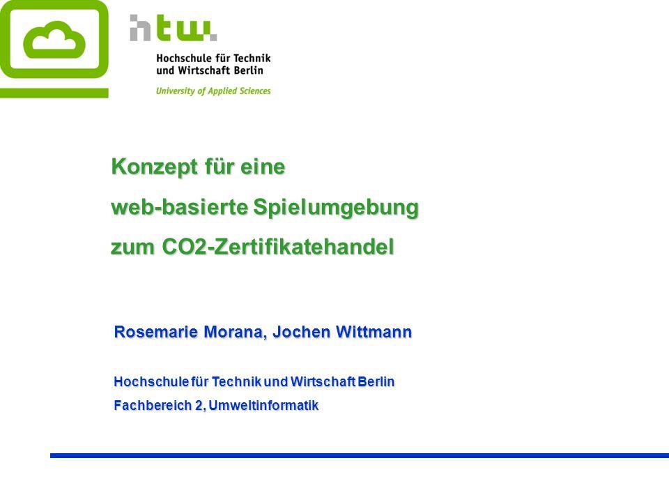 Rosemarie Morana, Jochen Wittmann Hochschule für Technik und Wirtschaft Berlin Fachbereich 2, Umweltinformatik Konzept für eine web-basierte Spielumgebung zum CO2-Zertifikatehandel