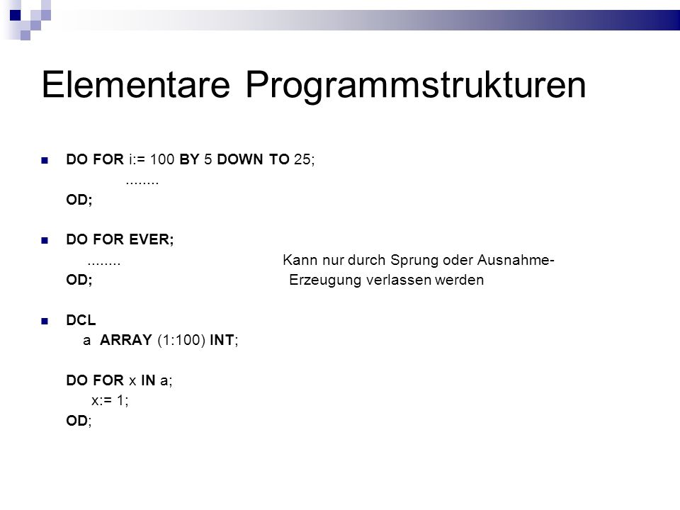 Elementare Programmstrukturen DO FOR i:= 100 BY 5 DOWN TO 25;........