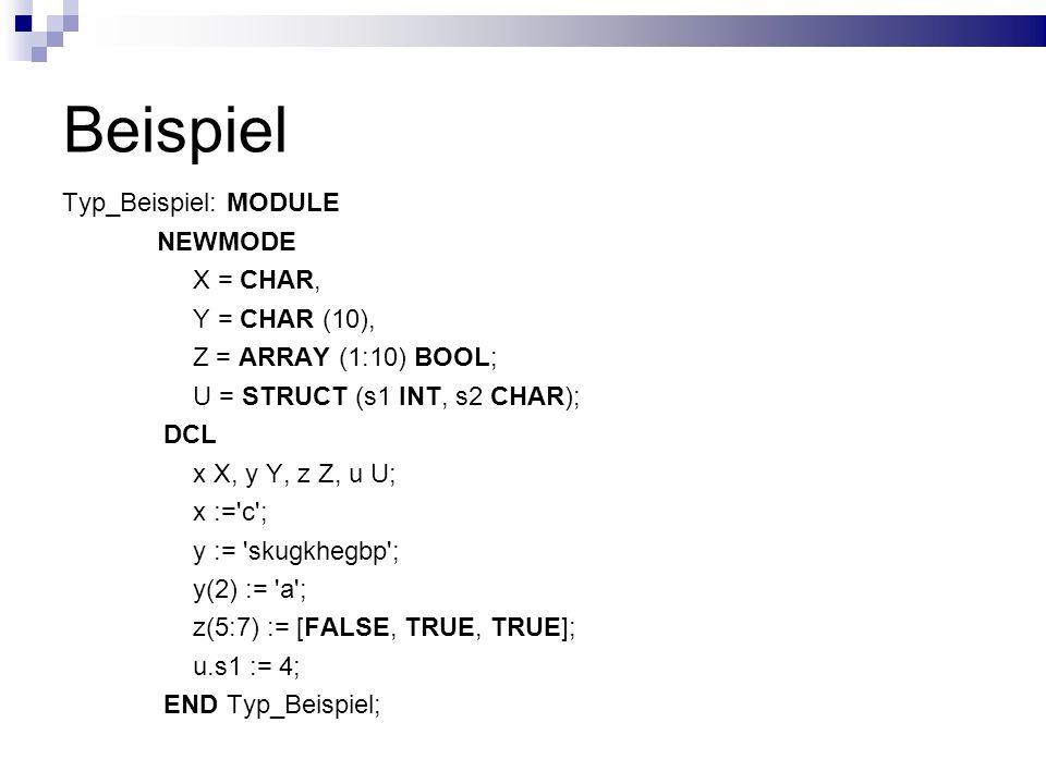 Beispiel Typ_Beispiel: MODULE NEWMODE X = CHAR, Y = CHAR (10), Z = ARRAY (1:10) BOOL; U = STRUCT (s1 INT, s2 CHAR); DCL x X, y Y, z Z, u U; x :='c'; y