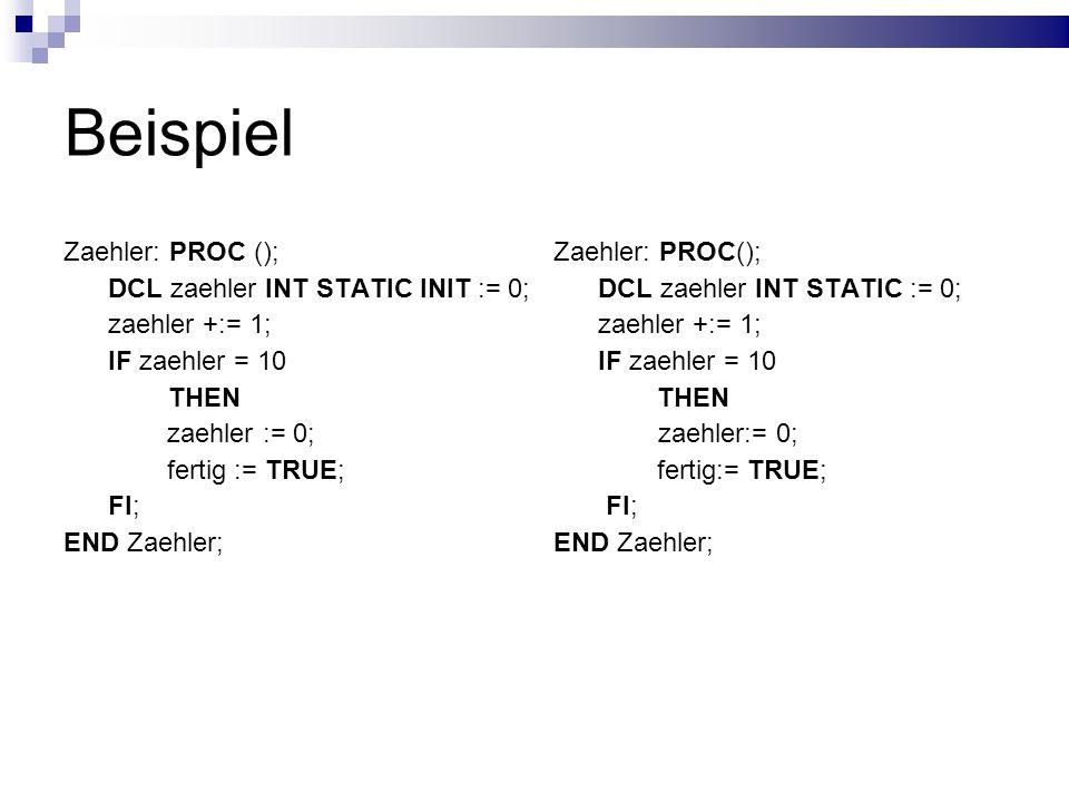 Beispiel Zaehler: PROC (); DCL zaehler INT STATIC INIT := 0; zaehler +:= 1; IF zaehler = 10 THEN zaehler := 0; fertig := TRUE; FI; END Zaehler; Zaehle