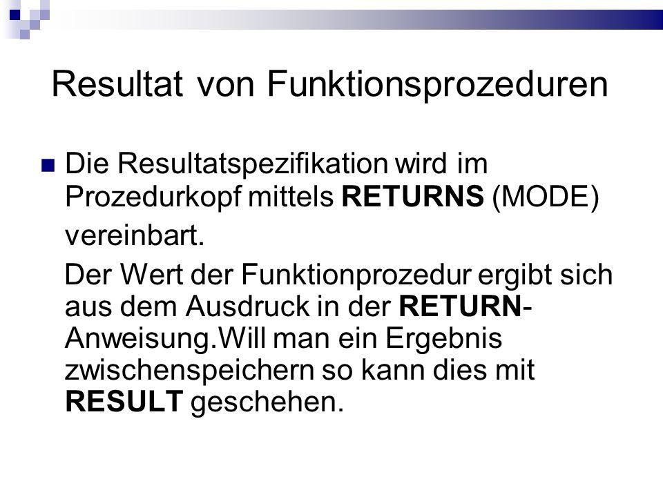 Resultat von Funktionsprozeduren Die Resultatspezifikation wird im Prozedurkopf mittels RETURNS (MODE) vereinbart. Der Wert der Funktionprozedur ergib