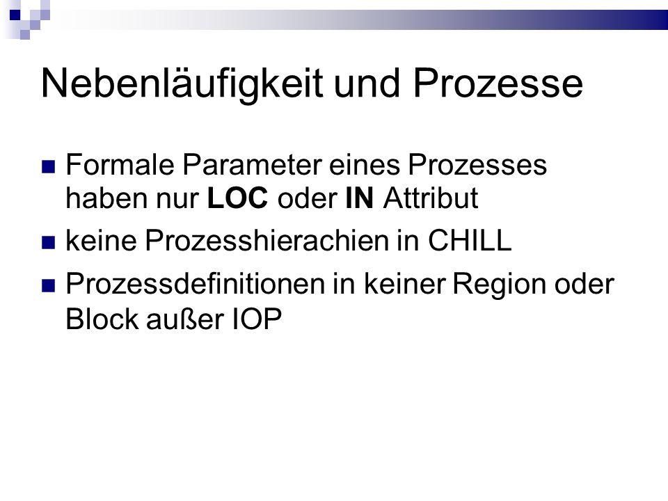 Nebenläufigkeit und Prozesse Formale Parameter eines Prozesses haben nur LOC oder IN Attribut keine Prozesshierachien in CHILL Prozessdefinitionen in