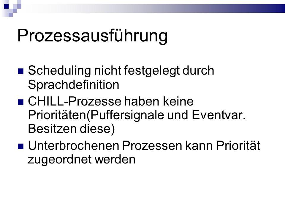 Prozessausführung Scheduling nicht festgelegt durch Sprachdefinition CHILL-Prozesse haben keine Prioritäten(Puffersignale und Eventvar. Besitzen diese