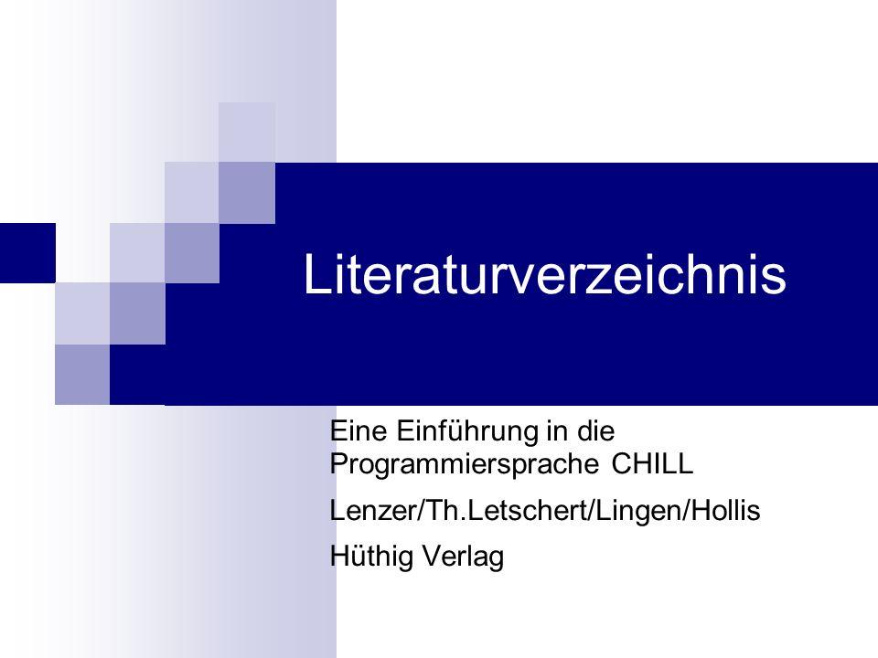 Literaturverzeichnis Eine Einführung in die Programmiersprache CHILL Lenzer/Th.Letschert/Lingen/Hollis Hüthig Verlag