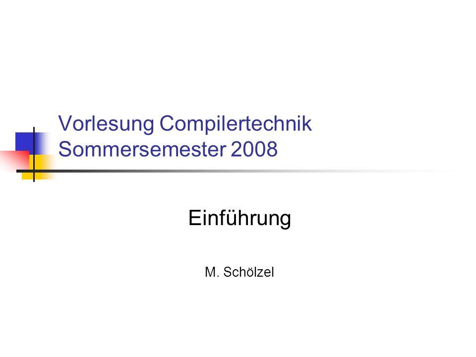 Vorlesung Compilertechnik Sommersemester 2008 Einführung M. Schölzel