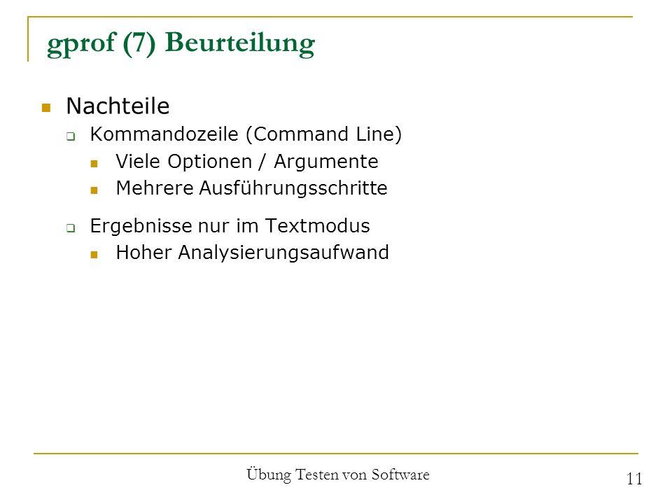 gprof (7) Beurteilung Nachteile Kommandozeile (Command Line) Viele Optionen / Argumente Mehrere Ausführungsschritte Ergebnisse nur im Textmodus Hoher Analysierungsaufwand Übung Testen von Software 11