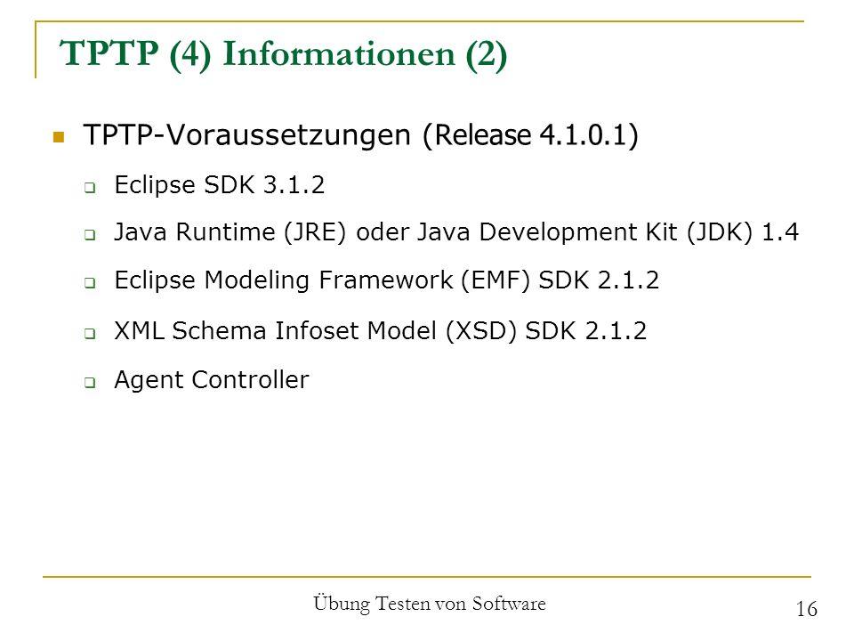 TPTP (4) Informationen (2) TPTP-Voraussetzungen ( Release 4.1.0.1 ) Eclipse SDK 3.1.2 Java Runtime (JRE) oder Java Development Kit (JDK) 1.4 Eclipse Modeling Framework (EMF) SDK 2.1.2 XML Schema Infoset Model (XSD) SDK 2.1.2 Agent Controller Übung Testen von Software 16