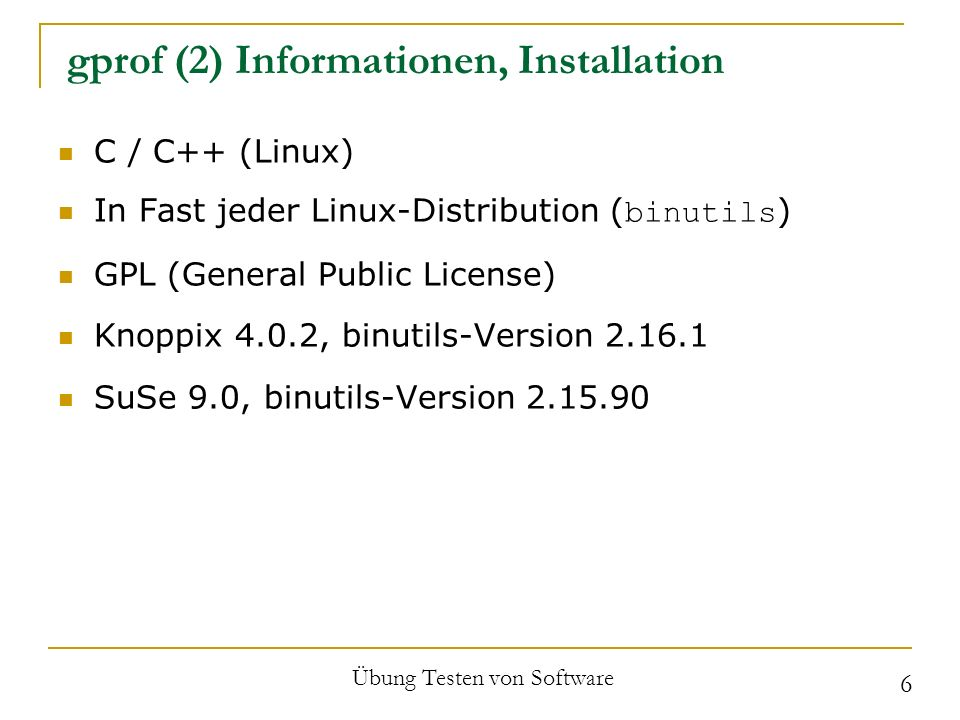 gprof (2) Informationen, Installation C / C++ (Linux) In Fast jeder Linux-Distribution ( binutils ) GPL (General Public License) Knoppix 4.0.2, binutils-Version 2.16.1 SuSe 9.0, binutils-Version 2.15.90 Übung Testen von Software 6