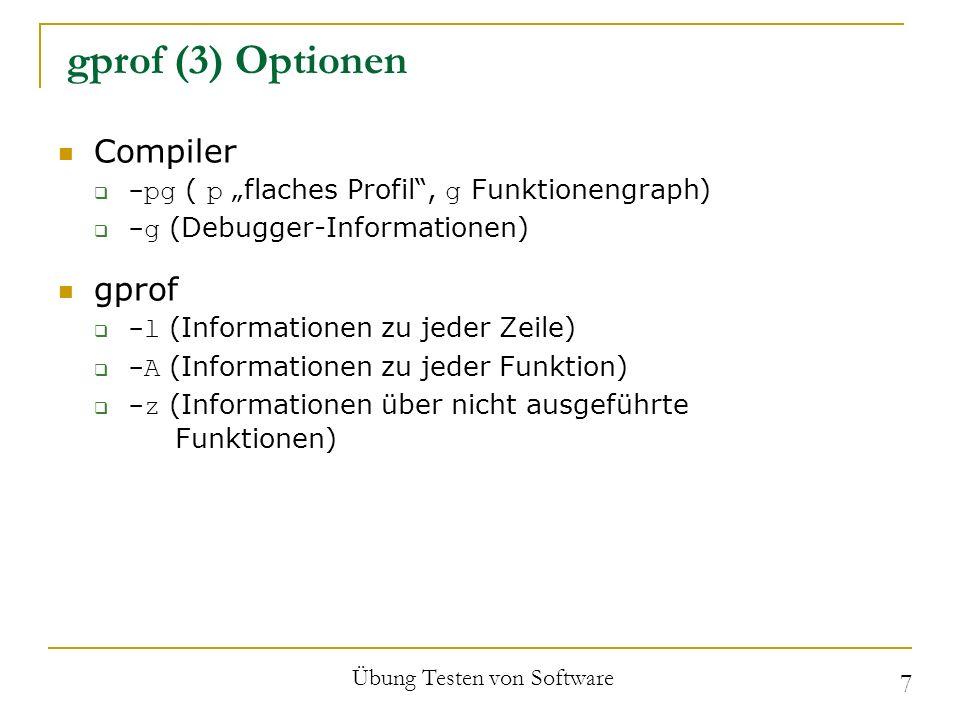 gprof (3) Optionen Compiler -pg ( p flaches Profil, g Funktionengraph) -g (Debugger-Informationen) gprof -l (Informationen zu jeder Zeile) -A (Informationen zu jeder Funktion) -z (Informationen über nicht ausgeführte Funktionen) Übung Testen von Software 7