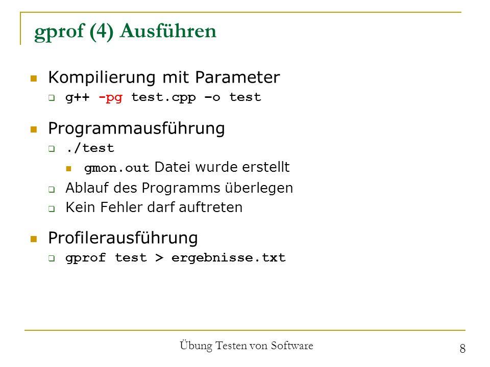 gprof (5) Beispiel const int N = 40000; int vector[N]; void copy(void){ for (int i = N - 1; i > 0; i--) vector[i] = vector[i-1]; } void insert(int n){ copy(); vector[0] = n; } int main(int argc, char **argv){ for (int i = 0; i < N; i++) insert(i); return 0; } Übung Testen von Software 9