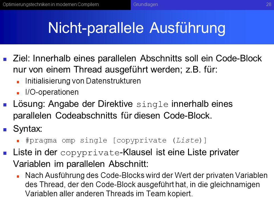 Optimierungstechniken in modernen CompilernGrundlagen28 Nicht-parallele Ausführung Ziel: Innerhalb eines parallelen Abschnitts soll ein Code-Block nur von einem Thread ausgeführt werden; z.B.