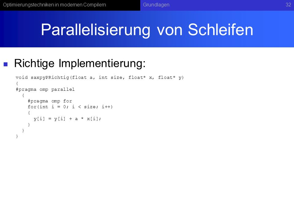 Optimierungstechniken in modernen CompilernGrundlagen32 Parallelisierung von Schleifen Richtige Implementierung: void saxpyPRichtig(float a, int size, float* x, float* y) { #pragma omp parallel { #pragma omp for for(int i = 0; i < size; i++) { y[i] = y[i] + a * x[i]; }