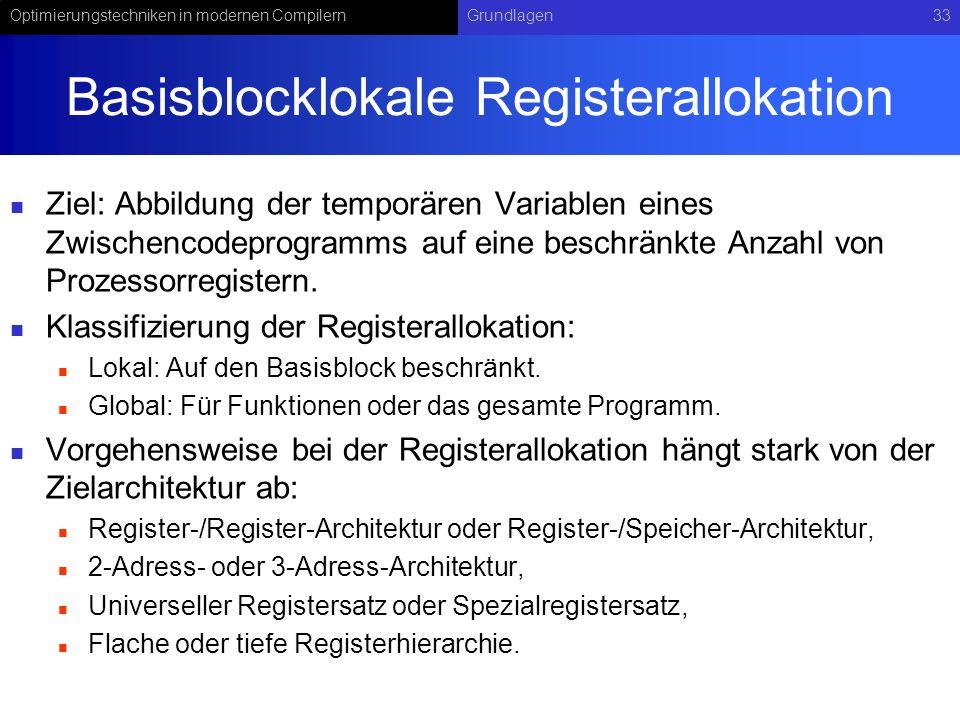Optimierungstechniken in modernen CompilernGrundlagen33 Basisblocklokale Registerallokation Ziel: Abbildung der temporären Variablen eines Zwischencod