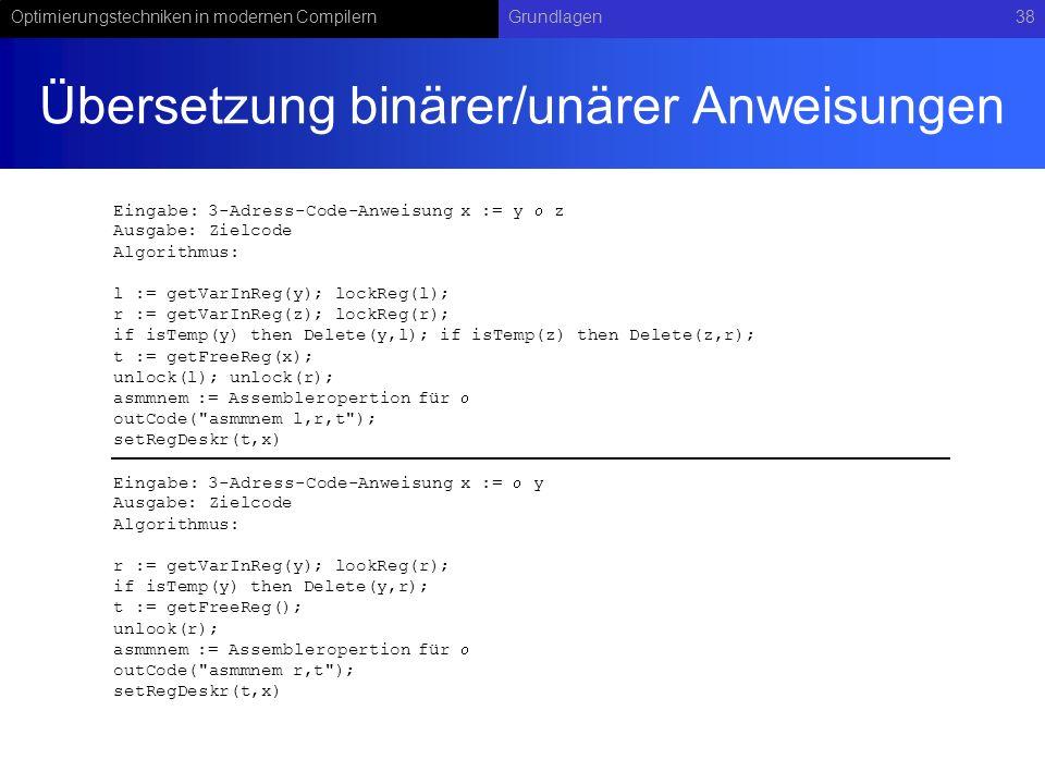 Optimierungstechniken in modernen CompilernGrundlagen38 Übersetzung binärer/unärer Anweisungen Eingabe: 3-Adress-Code-Anweisung x := y z Ausgabe: Ziel
