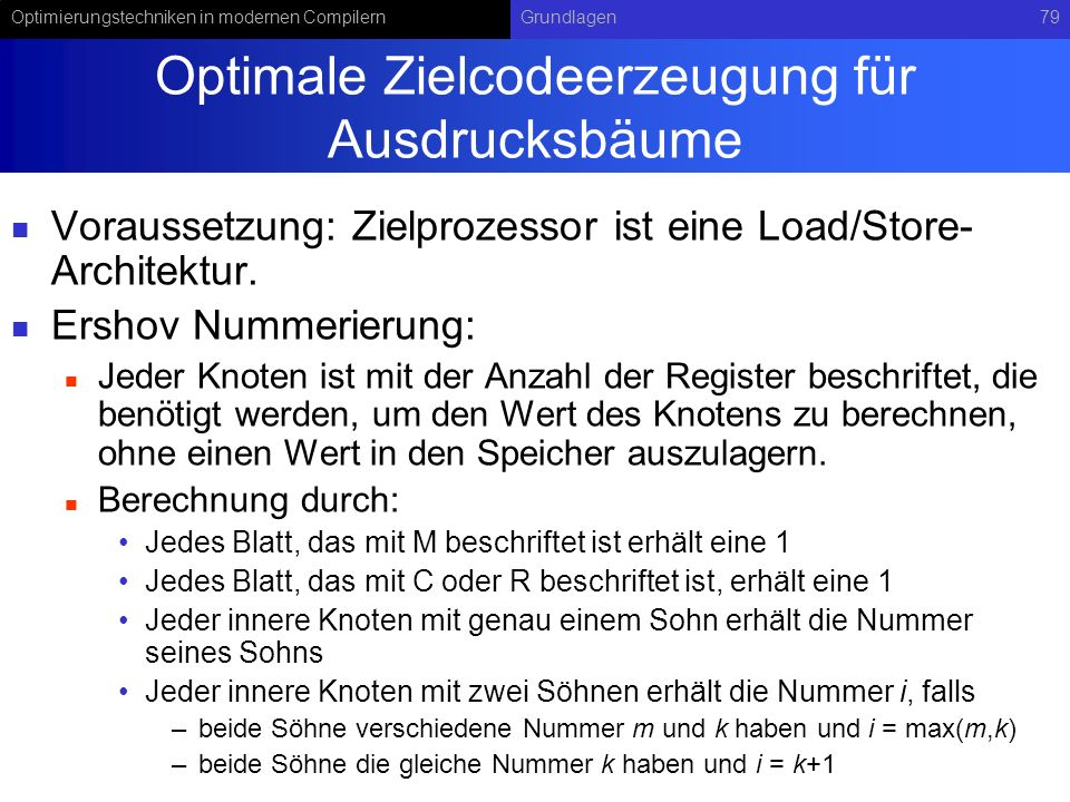 Optimierungstechniken in modernen CompilernGrundlagen79 Optimale Zielcodeerzeugung für Ausdrucksbäume Voraussetzung: Zielprozessor ist eine Load/Store