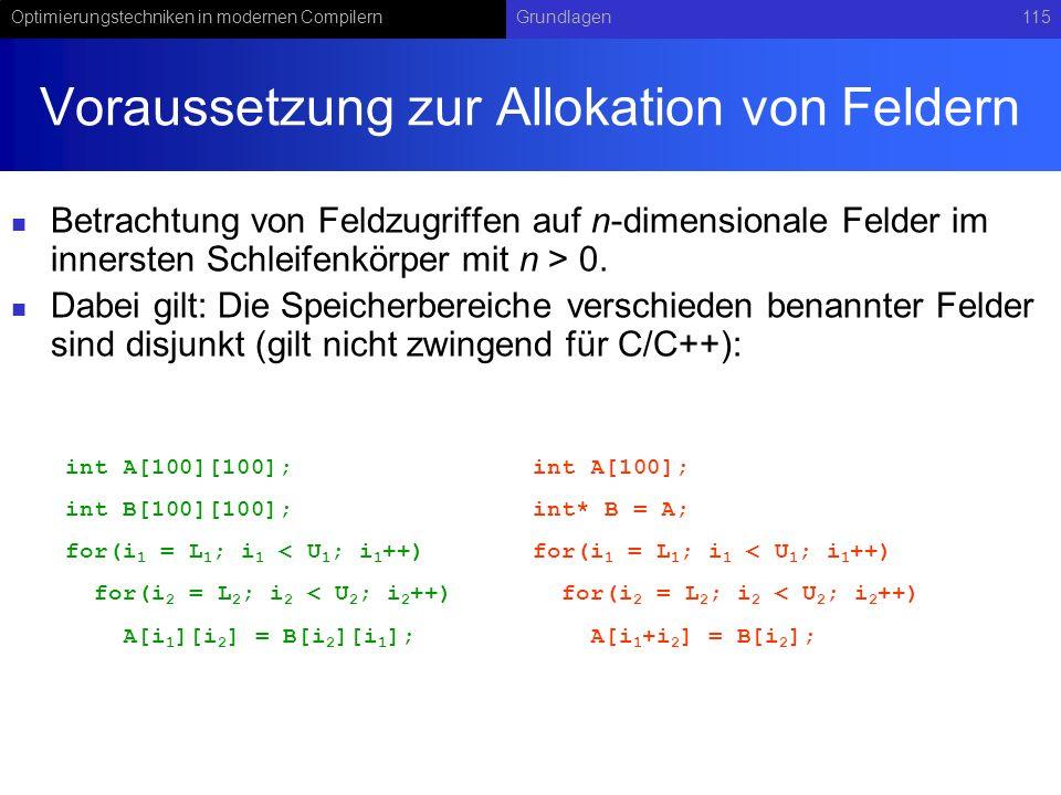 Optimierungstechniken in modernen CompilernGrundlagen115 Voraussetzung zur Allokation von Feldern Betrachtung von Feldzugriffen auf n-dimensionale Felder im innersten Schleifenkörper mit n > 0.
