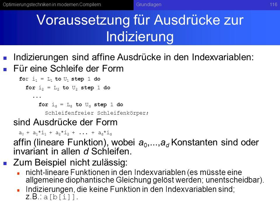Optimierungstechniken in modernen CompilernGrundlagen116 Voraussetzung für Ausdrücke zur Indizierung Indizierungen sind affine Ausdrücke in den Indexvariablen: Für eine Schleife der Form for i 1 = L 1 to U 1 step 1 do for i 2 = L 2 to U 2 step 1 do...