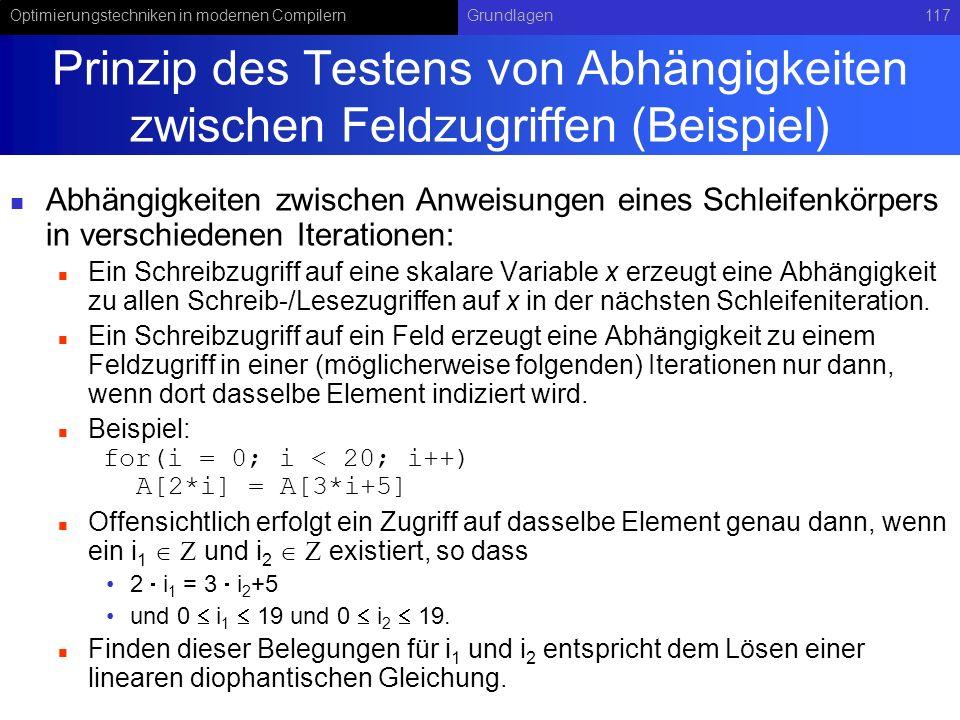 Optimierungstechniken in modernen CompilernGrundlagen117 Prinzip des Testens von Abhängigkeiten zwischen Feldzugriffen (Beispiel) Abhängigkeiten zwischen Anweisungen eines Schleifenkörpers in verschiedenen Iterationen: Ein Schreibzugriff auf eine skalare Variable x erzeugt eine Abhängigkeit zu allen Schreib-/Lesezugriffen auf x in der nächsten Schleifeniteration.