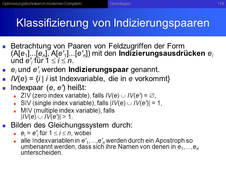 Optimierungstechniken in modernen CompilernGrundlagen119 Klassifizierung von Indizierungspaaren Betrachtung von Paaren von Feldzugriffen der Form (A[e 1 ]...[e n ], A[e 1 ]...[e n ]) mit den Indizierungsausdrücken e i und e i für 1 i n.